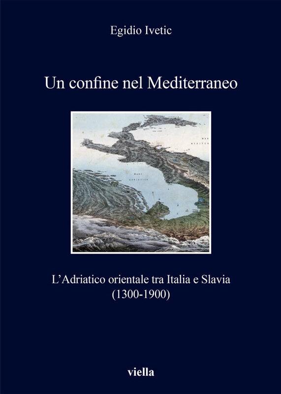 Un confine nel Mediterraneo L'Adriatico orientale tra Italia e Slavia (1300-1900)
