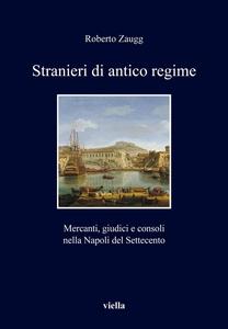 Stranieri di antico regime Mercanti, giudici e consoli nella Napoli del Settecento