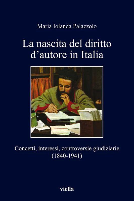 La nascita del diritto d'autore in Italia Concetti, interessi, controversie giudiziarie (1840-1941)