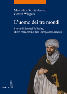 L'uomo dei tre mondi Storia di Samuel Pallache, ebreo marocchino nell'Europa del Seicento
