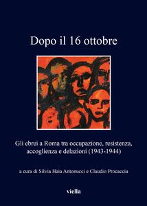 Dopo il 16 ottobre Gli ebrei a Roma tra occupazione, resistenza, accoglienza e delazioni (1943-1944)