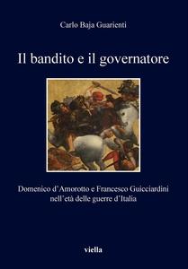 Il bandito e il governatore Domenico d'Amorotto e Francesco Guicciardini nell'età delle guerre d'Italia