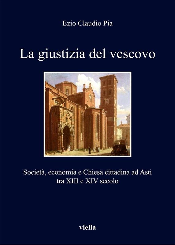 La giustizia del vescovo Società, economia e Chiesa cittadina ad Asti tra XIII e XIV secolo