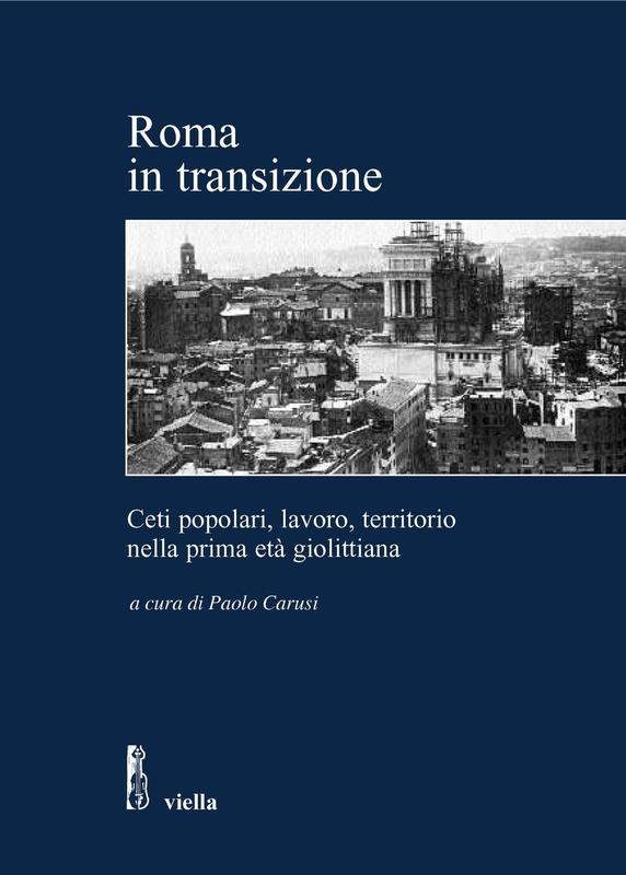 Roma in transizione Ceti popolari, lavoro e territorio nella prima età giolittiana / Atti della Giornata di studio, Roma, 28 gennaio 2005