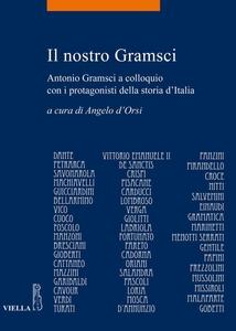 Il nostro Gramsci Antonio Gramsci a colloquio con i protagonisti della storia d'Italia