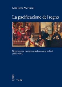 La pacificazione del regno Negoziazione e creazione del consenso in Perù (1533-1581)
