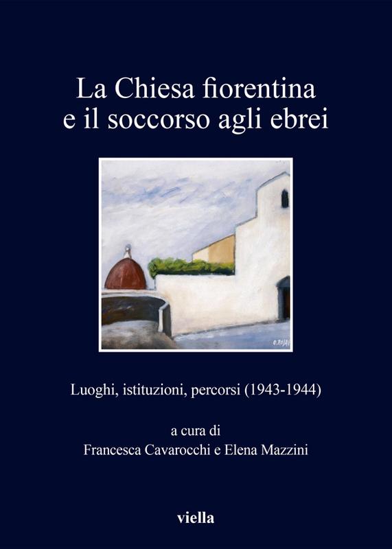 La Chiesa fiorentina e il soccorso agli ebrei Luoghi, istituzioni, percorsi (1943-1944)