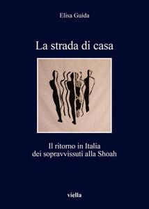 La strada di casa Il ritorno in Italia dei sopravvissuti alla Shoah