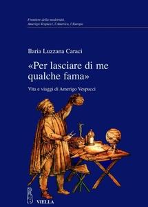 «Per lasciare di me qualche fama» Vita e viaggi di Amerigo Vespucci