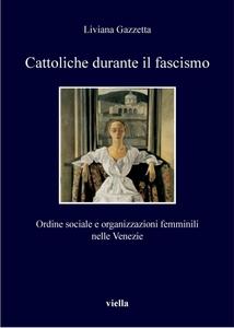 Cattoliche durante il fascismo Ordine sociale e organizzazioni femminili nelle Venezie