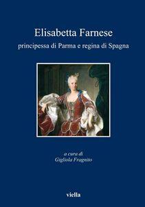 Elisabetta Farnese principessa di Parma e regina di Spagna Atti del convegno internazionale di studi, Parma, 2-4 ottobre 2008
