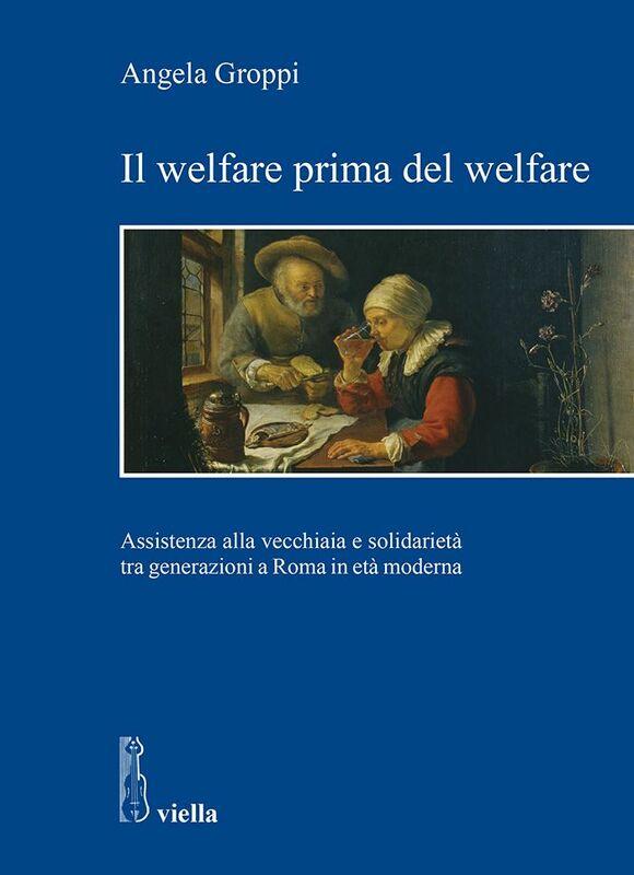 Il welfare prima del welfare Assistenza alla vecchiaia e solidarietà tra generazioni a Roma in età moderna