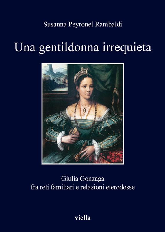 Una gentildonna irrequieta Giulia Gonzaga fra reti familiari e relazioni eterodosse