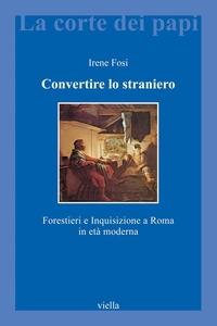 Convertire lo straniero Forestieri e Inquisizione a Roma in età moderna