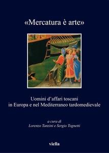 «Mercatura è arte» Uomini d'affari toscani in Europa e nel Mediterraneo tardomedievale