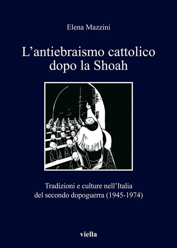 L'antiebraismo cattolico dopo la Shoah Tradizioni e culture nell'Italia del secondo dopoguerra (1945-1974)