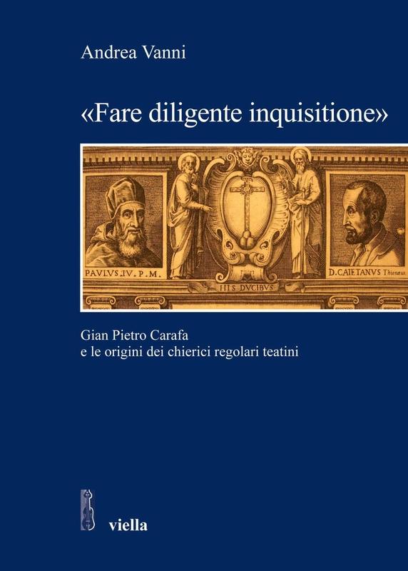 «Fare diligente inquisitione» Gian Pietro Carafa e le origini dei chierici regolari teatini