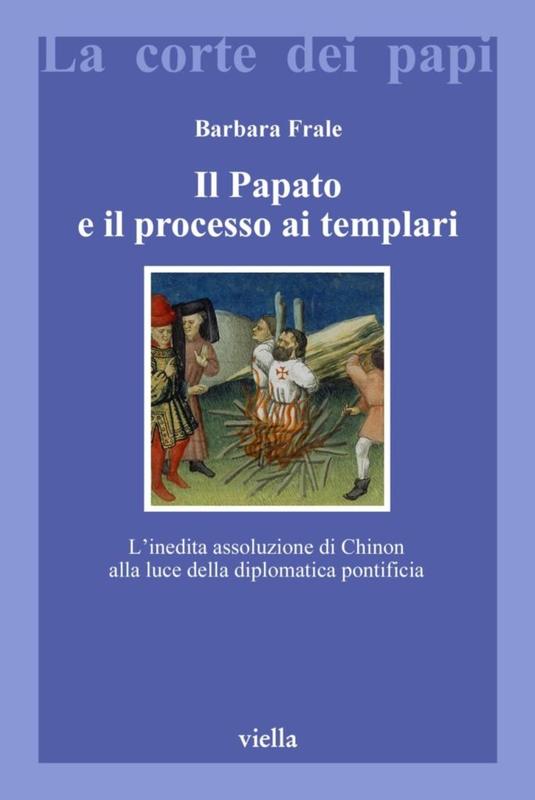 Il Papato e il processo ai Templari L'inedita assoluzione di Chinon alla luce della diplomatica pontificia