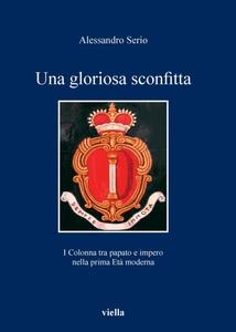 Una gloriosa sconfitta I Colonna tra papato e impero nella prima Età moderna (1431-1530)