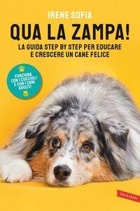 Qua la zampa! La guida step by step per educare e crescere un cane felice (funziona con i cuccioli e con i cani adulti!)