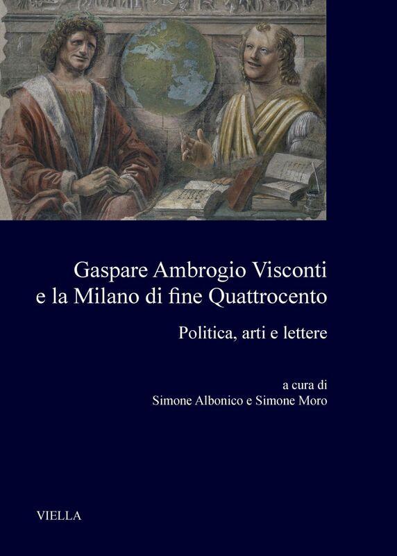 Gaspare Ambrogio Visconti e la Milano di fine Quattrocento Politica, arti e lettere