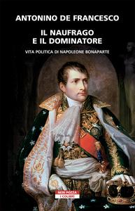 Il naufrago e il dominatore Vita politica di Napoleone Bonaparte