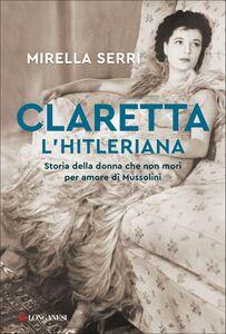 Claretta l'hitleriana Storia della donna che non morì per amore di Mussolini