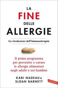 La fine delle allergie La rivoluzione dell'immunoterapia. Il primo programma per prevenire e curare le allergie alimentari negli adulti e nei bambini