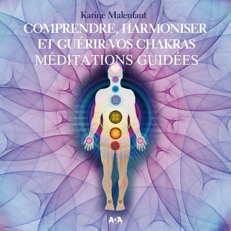 Comprendre, harmoniser et guérir vos chakras méditations guidées