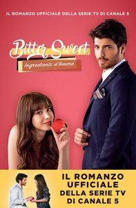 Bitter Sweet –Ingredienti d'amore Il romanzo ufficiale della serie tv di Canale 5