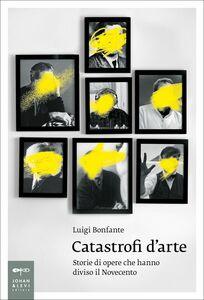 Catastrofi d'arte Storie di opere che hanno diviso il Novecento