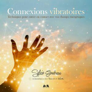 Connexions vibratoires - Techniques pour entrer en contact avec vos champs énergétiques