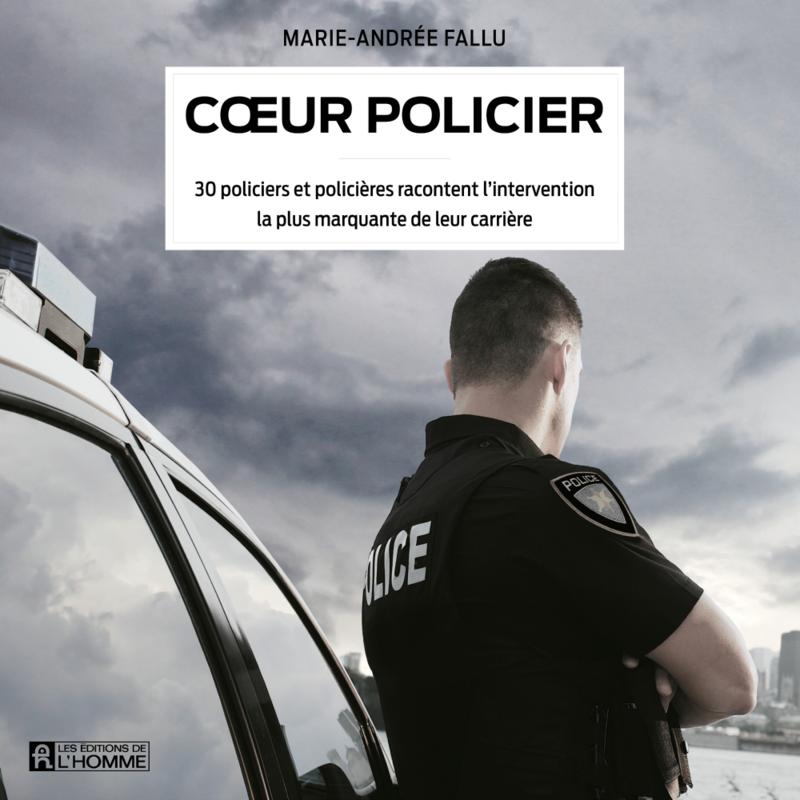 Cœur policier 30 policiers et policières racontent l'intervention la plus marquante de leur carrière