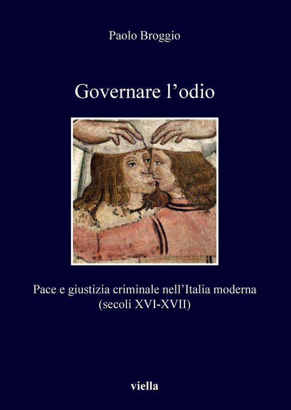 Governare l'odio Pace e giustizia criminale nell'Italia moderna (secoli XVI-XVII)
