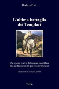 L'ultima battaglia dei Templari Dal codice ombra d'obbedienza militare alla costruzione del processo per eresia