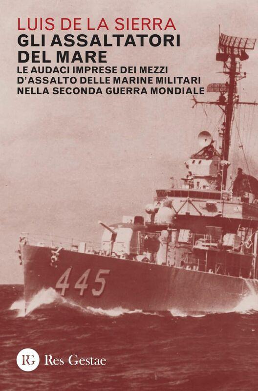 Gli assaltatori del mare Le audaci imprese dei mezzi d'assalto delle marine militari nella Seconda guerra mondiale