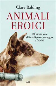 Animali eroici 100 storie vere di intelligenza, coraggio e fedeltà