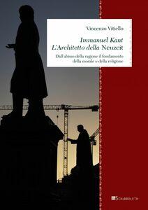 Immanuel Kant. L'Architetto della Neuzeit Dall'abisso della ragione il fondamento della morale e della religione