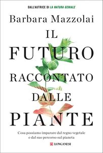 Il futuro raccontato dalle piante Cosa possiamo imparare dal regno vegetale e dal suo percorso sul pianeta