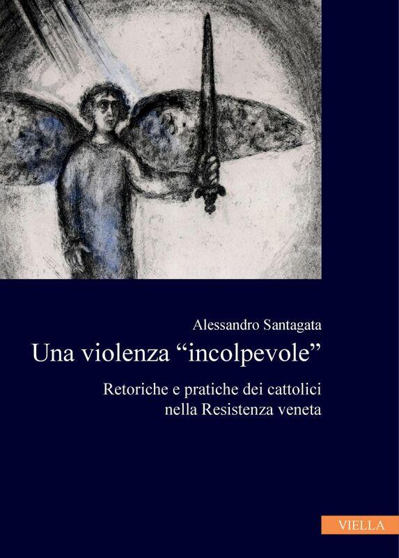 """Una violenza """"incolpevole"""" Retoriche e pratiche dei cattolici nella Resistenza veneta"""