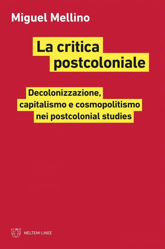 La critica postcoloniale Decolonizzazione, capitalismo e cosmopolitismo nei postcolonial studies