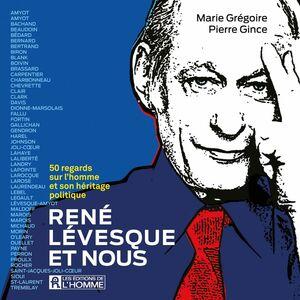René Lévesque et nous - 50 regards  sur l'homme et son héritage politique 50 regards  sur l'homme et son héritage politique