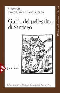 Guida del pellegrino di Santiago Libro quinto del Codex Calixtinus. Secolo XII