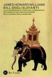 Bill degli elefanti La straordinaria storia del comandante britannico e dei suoi pachidermi nelle giungle della Birmania