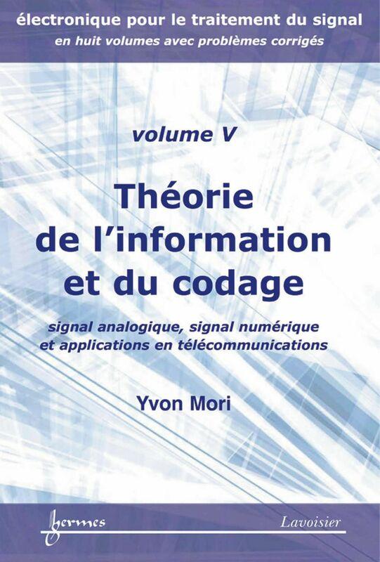 Electronique pour le traitement du signal Volume 5, Théorie de l'information et du codage : signal analogique, signal numérique et applications en télécommunications