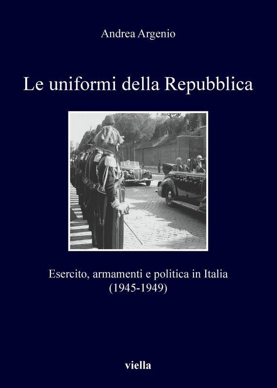 Le uniformi della Repubblica Esercito, armamenti e politica in Italia (1945-1949)