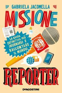 Missione reporter La guida definitiva per informarsi e raccontare il mondo