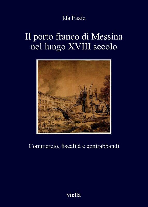 Il porto franco di Messina nel lungo XVIII secolo Commercio, fiscalità e contrabbandi