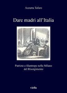 Dare madri all'Italia Patriote e filantrope nel Risorgimento (1848-1871)