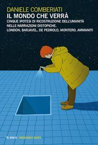 Il mondo che verrà Cinque ipotesi di ricostruzione dell'umanità nelle narrazioni distopiche. London, Barjavel, De Pedrolo, Montero, Ammaniti